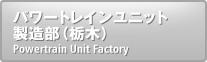パワートレインユニット製造部(栃木)